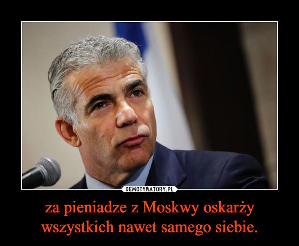 za pieniadze z Moskwy oskarży wszystkich nawet samego siebie. –