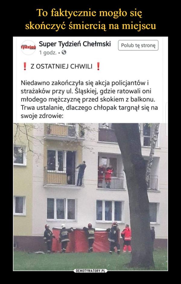 –  Super Tydzień Chełmski Z ostatniej chwili Niedawno zakończyła się akcja policjantów i strażaków przy ul. Śląskiej, gdzie ratowali oni młodego mężczyznę przed skokiem z balkonu. Trwa ustalanie, dlaczego chłopak targnął się na swoje zdrowie
