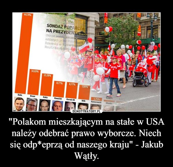 """""""Polakom mieszkającym na stałe w USA należy odebrać prawo wyborcze. Niech się odp*eprzą od naszego kraju"""" - Jakub Wątły. –"""