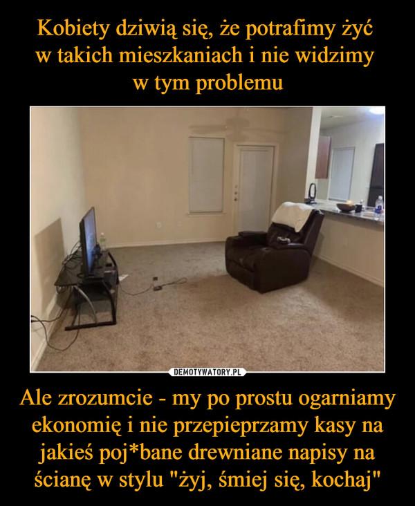 """Ale zrozumcie - my po prostu ogarniamy ekonomię i nie przepieprzamy kasy na jakieś poj*bane drewniane napisy na ścianę w stylu """"żyj, śmiej się, kochaj"""" –"""