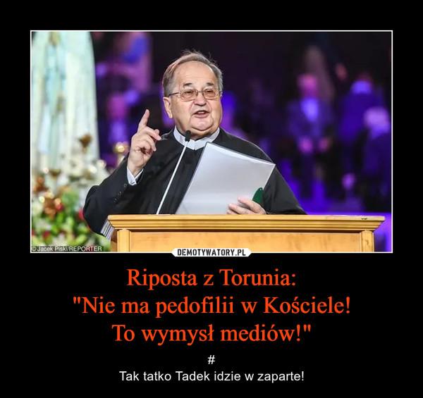 """Riposta z Torunia:""""Nie ma pedofilii w Kościele!To wymysł mediów!"""" – #Tak tatko Tadek idzie w zaparte!"""