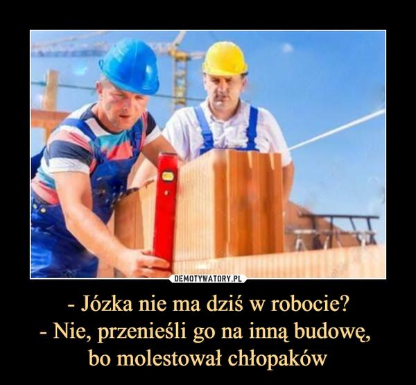 - Józka nie ma dziś w robocie?- Nie, przenieśli go na inną budowę, bo molestował chłopaków –