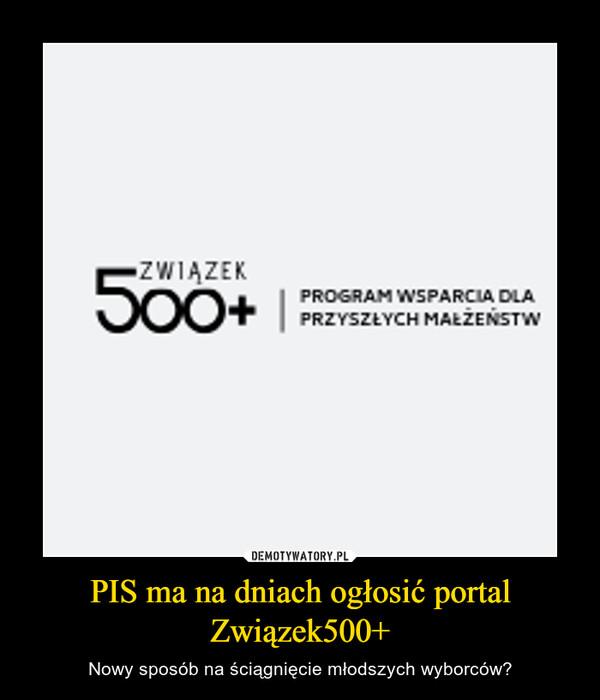PIS ma na dniach ogłosić portal Związek500+ – Nowy sposób na ściągnięcie młodszych wyborców?