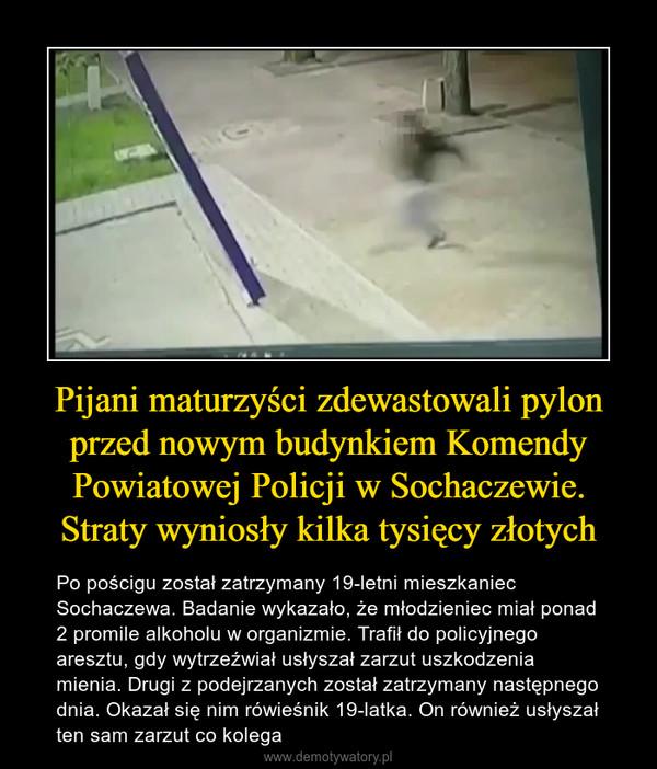 Pijani maturzyści zdewastowali pylon przed nowym budynkiem Komendy Powiatowej Policji w Sochaczewie. Straty wyniosły kilka tysięcy złotych – Po pościgu został zatrzymany 19-letni mieszkaniec Sochaczewa. Badanie wykazało, że młodzieniec miał ponad 2 promile alkoholu w organizmie. Trafił do policyjnego aresztu, gdy wytrzeźwiał usłyszał zarzut uszkodzenia mienia. Drugi z podejrzanych został zatrzymany następnego dnia. Okazał się nim rówieśnik 19-latka. On również usłyszał ten sam zarzut co kolega