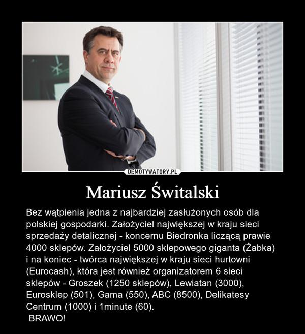 Mariusz Świtalski – Bez wątpienia jedna z najbardziej zasłużonych osób dla polskiej gospodarki. Założyciel największej w kraju sieci sprzedaży detalicznej - koncernu Biedronka liczącą prawie 4000 sklepów. Założyciel 5000 sklepowego giganta (Żabka) i na koniec - twórca największej w kraju sieci hurtowni (Eurocash), która jest również organizatorem 6 sieci sklepów - Groszek (1250 sklepów), Lewiatan (3000), Eurosklep (501), Gama (550), ABC (8500), Delikatesy Centrum (1000) i 1minute (60). BRAWO!