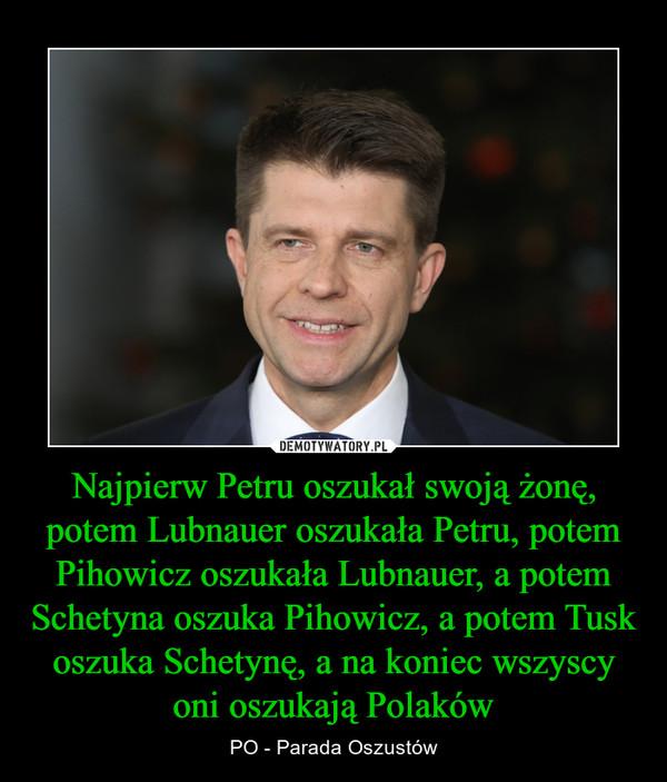 Najpierw Petru oszukał swoją żonę, potem Lubnauer oszukała Petru, potem Pihowicz oszukała Lubnauer, a potem Schetyna oszuka Pihowicz, a potem Tusk oszuka Schetynę, a na koniec wszyscy oni oszukają Polaków – PO - Parada Oszustów