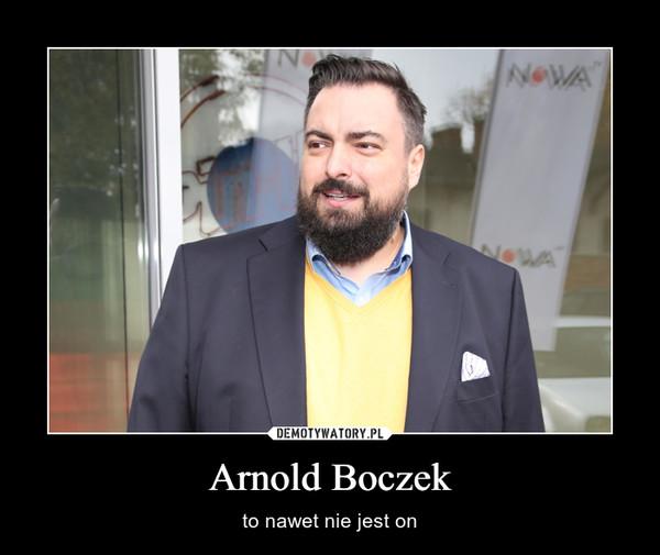 Arnold Boczek – to nawet nie jest on