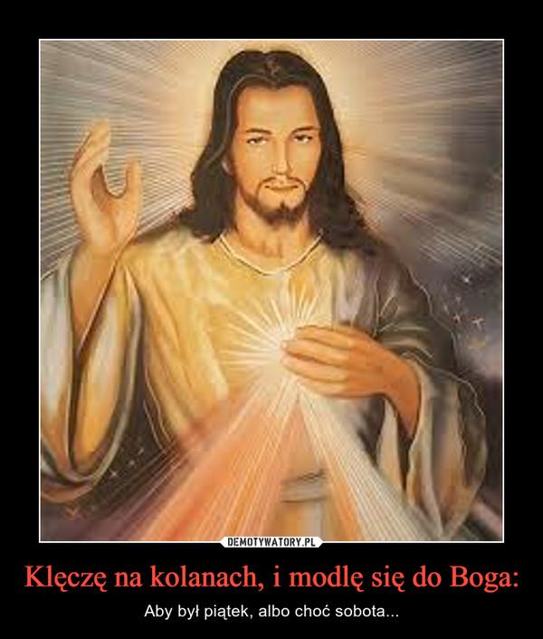 Klęczę na kolanach, i modlę się do Boga: – Aby był piątek, albo choć sobota...