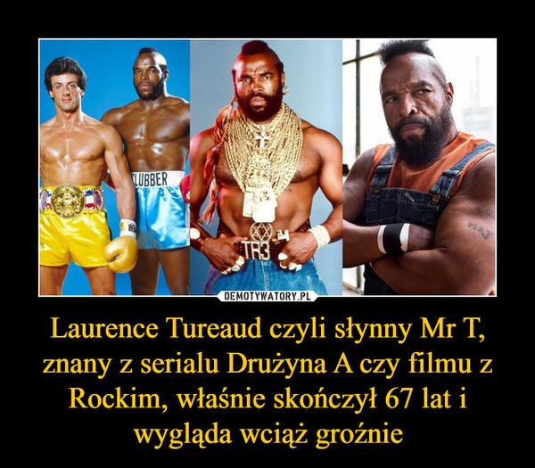 Laurence Tureaud czyli słynny Mr T, znany z serialu Drużyna A czy filmu z Rockim, właśnie skończył 67 lat i wygląda wciąż groźnie –