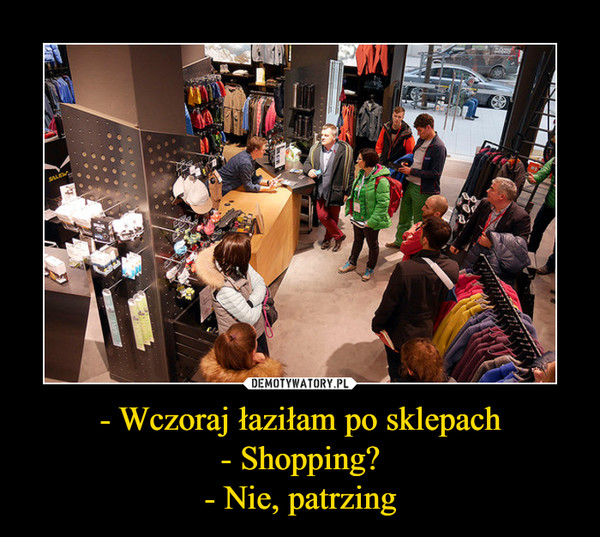 - Wczoraj łaziłam po sklepach- Shopping?- Nie, patrzing –