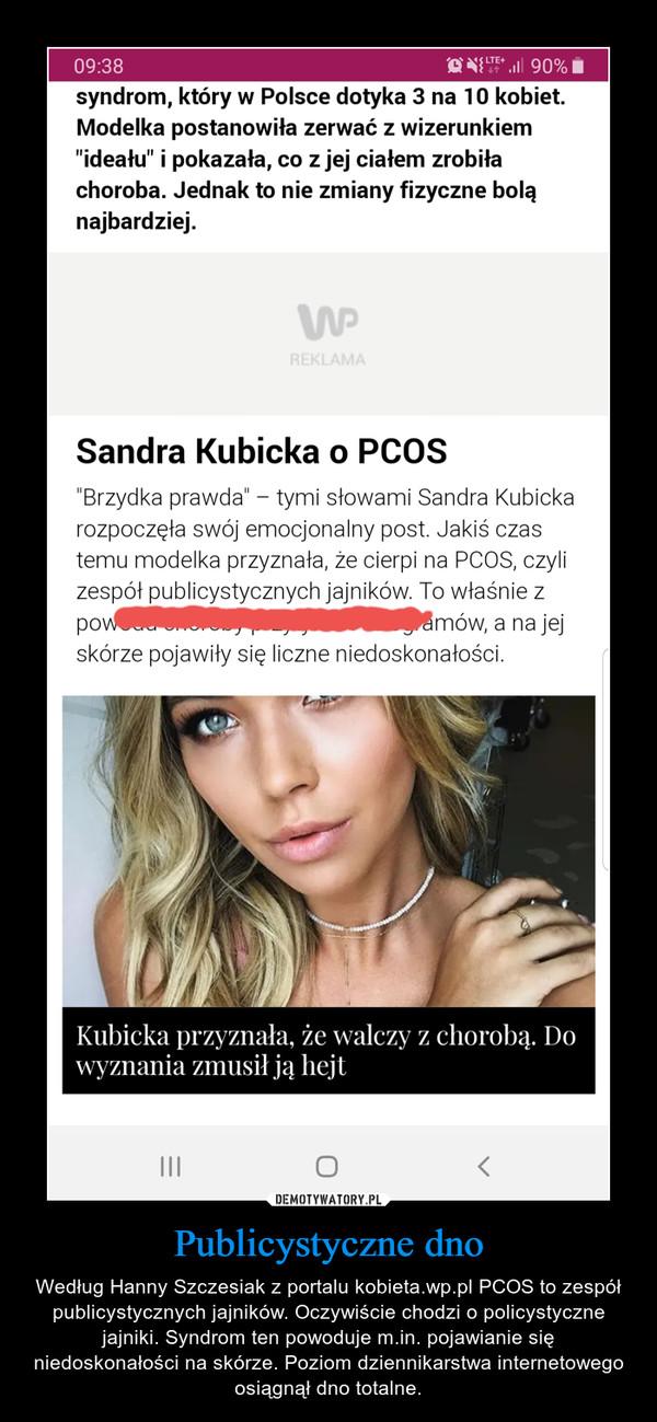 Publicystyczne dno – Według Hanny Szczesiak z portalu kobieta.wp.pl PCOS to zespół publicystycznych jajników. Oczywiście chodzi o policystyczne jajniki. Syndrom ten powoduje m.in. pojawianie się niedoskonałości na skórze. Poziom dziennikarstwa internetowego osiągnął dno totalne.