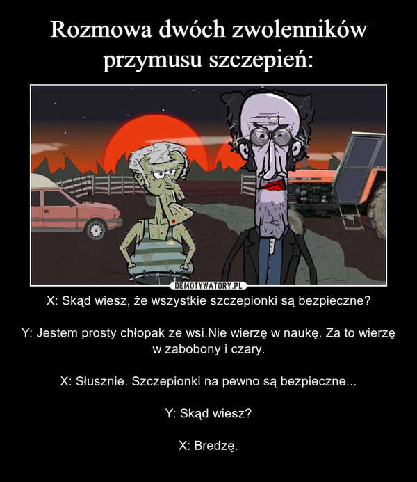 – X: Skąd wiesz, że wszystkie szczepionki są bezpieczne?Y: Jestem prosty chłopak ze wsi.Nie wierzę w naukę. Za to wierzę w zabobony i czary.X: Słusznie. Szczepionki na pewno są bezpieczne...Y: Skąd wiesz?X: Bredzę.
