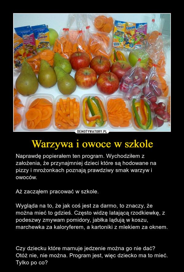 Warzywa i owoce w szkole – Naprawdę popierałem ten program. Wychodziłem z założenia, że przynajmniej dzieci które są hodowane na pizzy i mrożonkach poznają prawdziwy smak warzyw i owoców. Aż zacząłem pracować w szkole. Wygląda na to, że jak coś jest za darmo, to znaczy, że można mieć to gdzieś. Często widzę latającą rzodkiewkę, z podeszwy zmywam pomidory, jabłka lądują w koszu, marchewka za kaloryferem, a kartoniki z mlekiem za oknem. Czy dziecku które marnuje jedzenie można go nie dać? Otóż nie, nie można. Program jest, więc dziecko ma to mieć. Tylko po co?