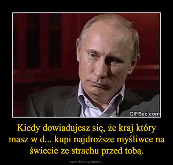 Kiedy dowiadujesz się, że kraj który masz w d... kupi najdroższe myśliwce na świecie ze strachu przed tobą. –