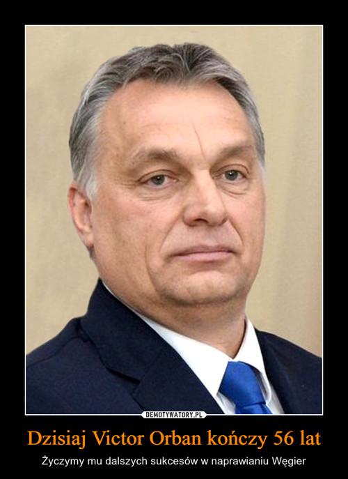 Dzisiaj Victor Orban kończy 56 lat