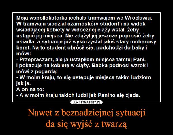 Nawet z beznadziejnej sytuacjida się wyjść z twarzą –  Moja współlokatorka jechała tramwajem we Wrocławiu.W tramwaju siedział czarnoskóry student i na widokustąpić jej miejsca. Nie zdążyl jej jeszcze poprosić żebyberet. Na to student obrócil się, podchodzi do baby imówi:Przepraszam, ale ja ustąpilem miejsca tamtej Pani.I pokazuje na kobietę w ciąży. Babka podnosi wzrok imówi z pogardą:W moim kraju, to się ustępuje miejsca takim ludziomjak ja.A on na to:A w moim kraju takich ludzi jak Pani to się zjada.
