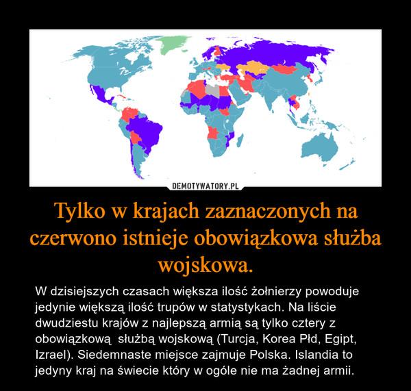 Tylko w krajach zaznaczonych na czerwono istnieje obowiązkowa służba wojskowa. – W dzisiejszych czasach większa ilość żołnierzy powoduje jedynie większą ilość trupów w statystykach. Na liście dwudziestu krajów z najlepszą armią są tylko cztery z obowiązkową  służbą wojskową (Turcja, Korea Płd, Egipt, Izrael). Siedemnaste miejsce zajmuje Polska. Islandia to jedyny kraj na świecie który w ogóle nie ma żadnej armii.