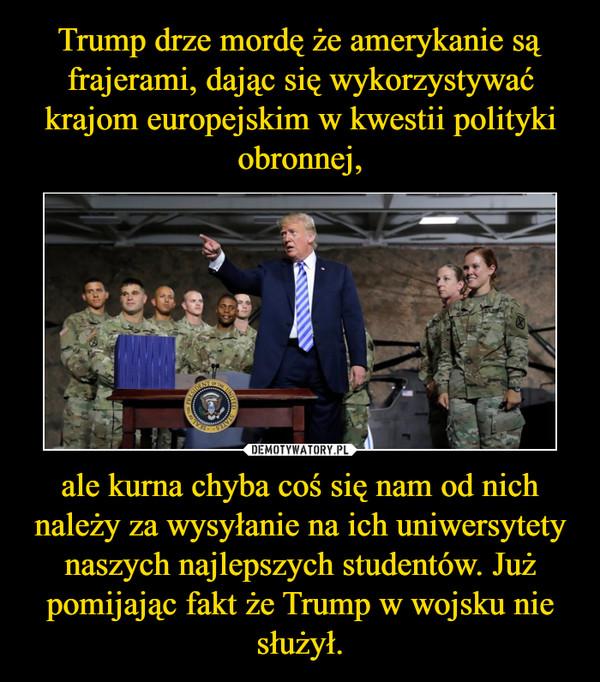 ale kurna chyba coś się nam od nich należy za wysyłanie na ich uniwersytety naszych najlepszych studentów. Już pomijając fakt że Trump w wojsku nie służył. –