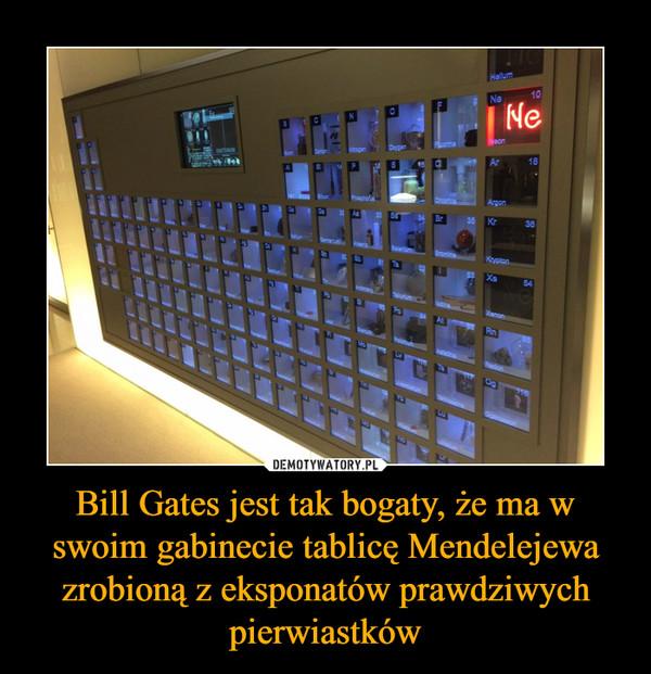 Bill Gates jest tak bogaty, że ma w swoim gabinecie tablicę Mendelejewa zrobioną z eksponatów prawdziwych pierwiastków –