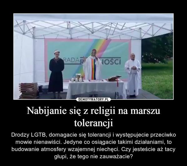 Nabijanie się z religii na marszu tolerancji – Drodzy LGTB, domagacie się tolerancji i występujecie przeciwko mowie nienawiści. Jedyne co osiągacie takimi działaniami, to budowanie atmosfery wzajemnej niechęci. Czy jesteście aż tacy głupi, że tego nie zauważacie?