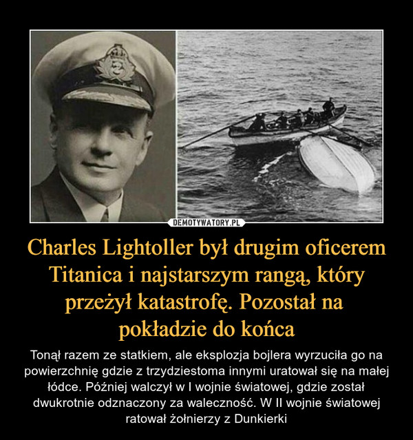 Charles Lightoller był drugim oficerem Titanica i najstarszym rangą, który przeżył katastrofę. Pozostał na pokładzie do końca – Tonął razem ze statkiem, ale eksplozja bojlera wyrzuciła go na powierzchnię gdzie z trzydziestoma innymi uratował się na małej łódce. Później walczył w I wojnie światowej, gdzie został dwukrotnie odznaczony za waleczność. W II wojnie światowej ratował żołnierzy z Dunkierki