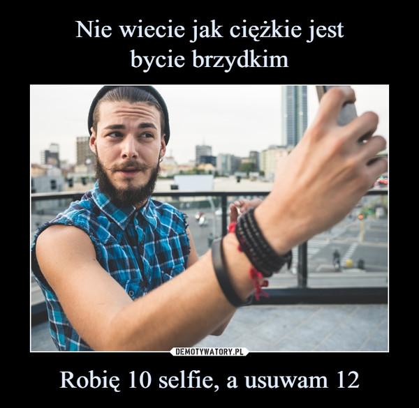 Robię 10 selfie, a usuwam 12 –
