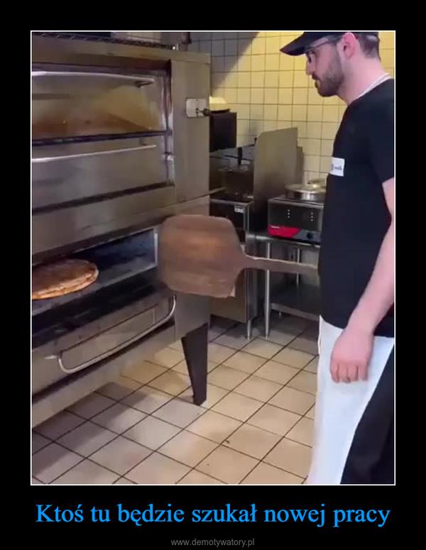 Ktoś tu będzie szukał nowej pracy –