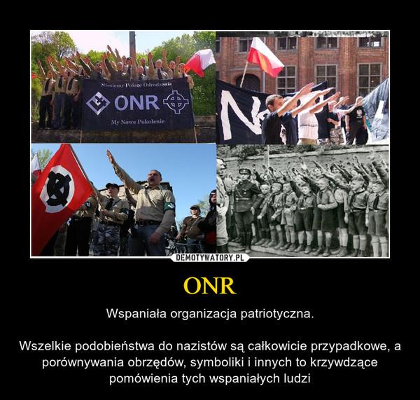 ONR – Wspaniała organizacja patriotyczna.Wszelkie podobieństwa do nazistów są całkowicie przypadkowe, a porównywania obrzędów, symboliki i innych to krzywdzące pomówienia tych wspaniałych ludzi