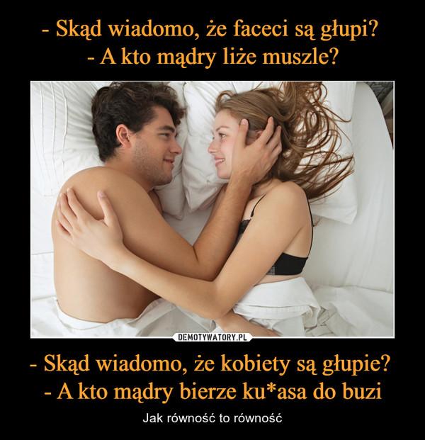 - Skąd wiadomo, że kobiety są głupie? - A kto mądry bierze ku*asa do buzi – Jak równość to równość