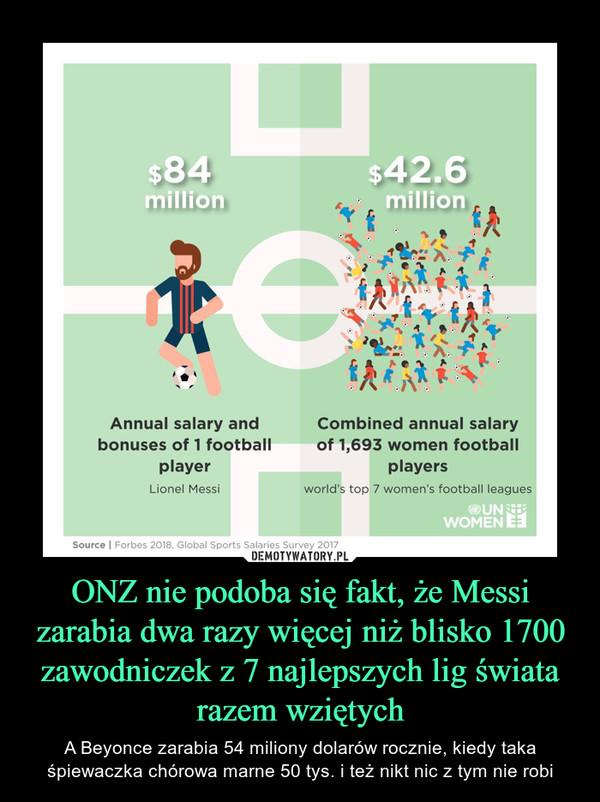 ONZ nie podoba się fakt, że Messi zarabia dwa razy więcej niż blisko 1700 zawodniczek z 7 najlepszych lig świata razem wziętych – A Beyonce zarabia 54 miliony dolarów rocznie, kiedy taka śpiewaczka chórowa marne 50 tys. i też nikt nic z tym nie robi