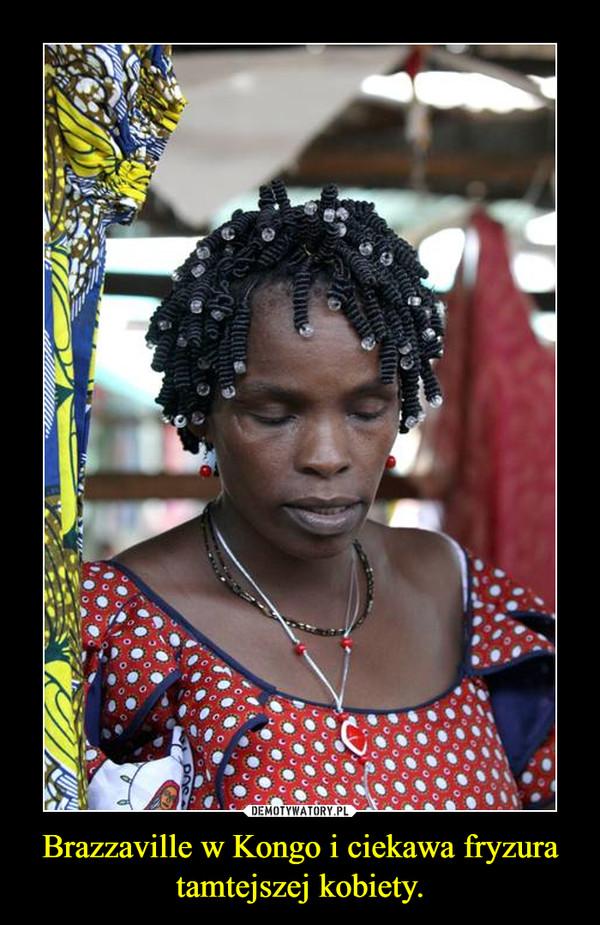 Brazzaville w Kongo i ciekawa fryzura tamtejszej kobiety. –