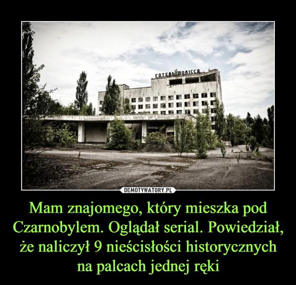 Mam znajomego, który mieszka pod Czarnobylem. Oglądał serial. Powiedział, że naliczył 9 nieścisłości historycznych na palcach jednej ręki –