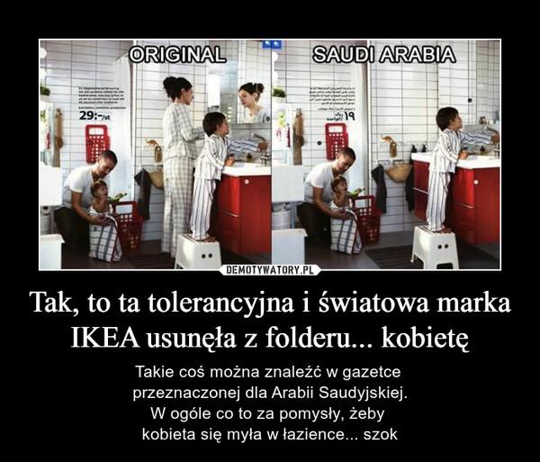Tak, to ta tolerancyjna i światowa marka IKEA usunęła z folderu... kobietę – Takie coś można znaleźć w gazetce przeznaczonej dla Arabii Saudyjskiej.W ogóle co to za pomysły, żeby kobieta się myła w łazience... szok original saudi arabia