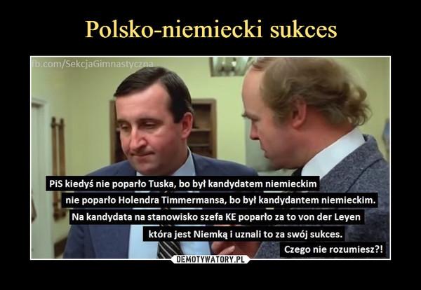 –  PiS kiedyś nie poparło Tuska, bo był kandydatem niemieckimnie poparło Holendra Timmermansa, bo był kandydatem niemieckimNa kandydata na stanowisko szefa KE poparło za to von der Leyenktóra jest Niemką i uznali to za swój sukces.Czego nie rozumiesz?!