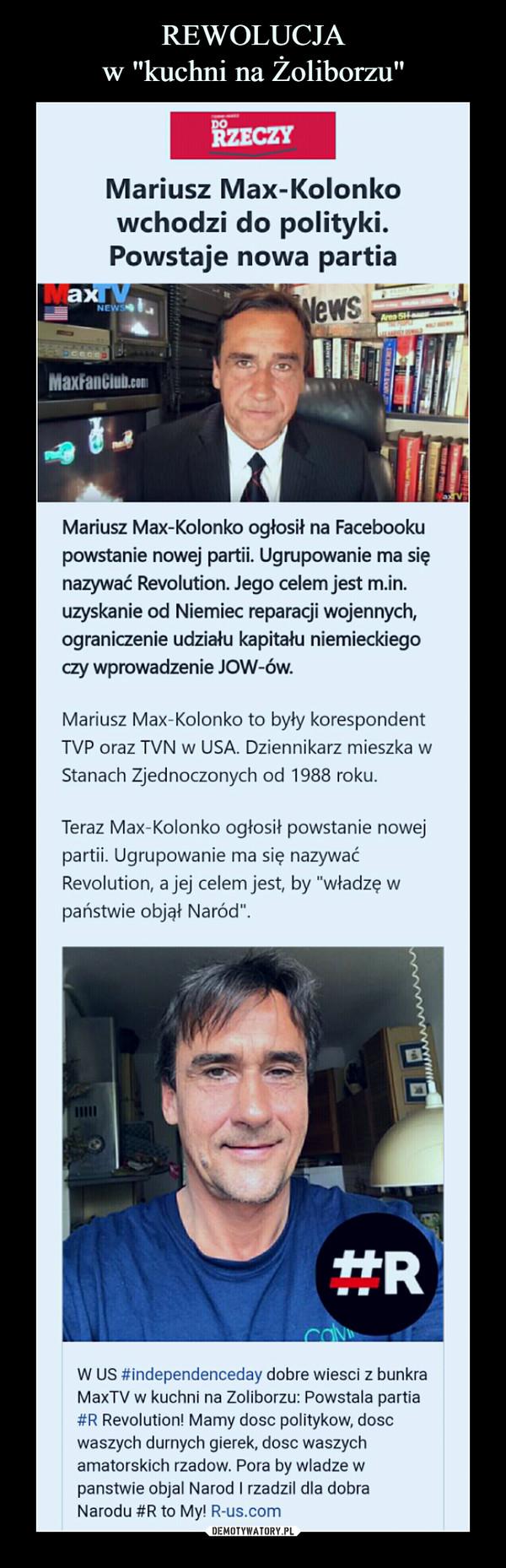 """–  Mariusz Max-Kolonkowchodzi do polityki.Powstaje nowa partiaMariusz Max-Kolonko ogłosił na Facebookupowstanie nowej partii. Ugrupowanie ma sięnazywać Revolution. Jego celem jest m.in.uzyskanie od Niemiec reparacji wojennych,ograniczenie udziału kapitału niemieckiegoczy wprowadzenie JOW-ów.Mariusz Max-Kolonko to były korespondentTVP oraz TVN w USA. Dziennikarz mieszka wStanach Zjednoczonych od 1988 roku.Teraz Max-Ko!onko ogłosił powstanie nowejpartii. Ugrupowanie ma się nazywaćRevolution. a jej celem jest, by """"władzę wpaństwie objął Naród""""."""