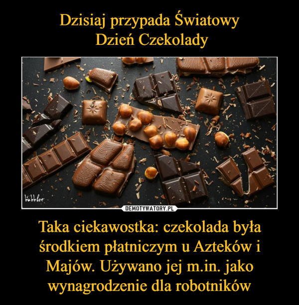 Taka ciekawostka: czekolada była środkiem płatniczym u Azteków i Majów. Używano jej m.in. jako wynagrodzenie dla robotników –