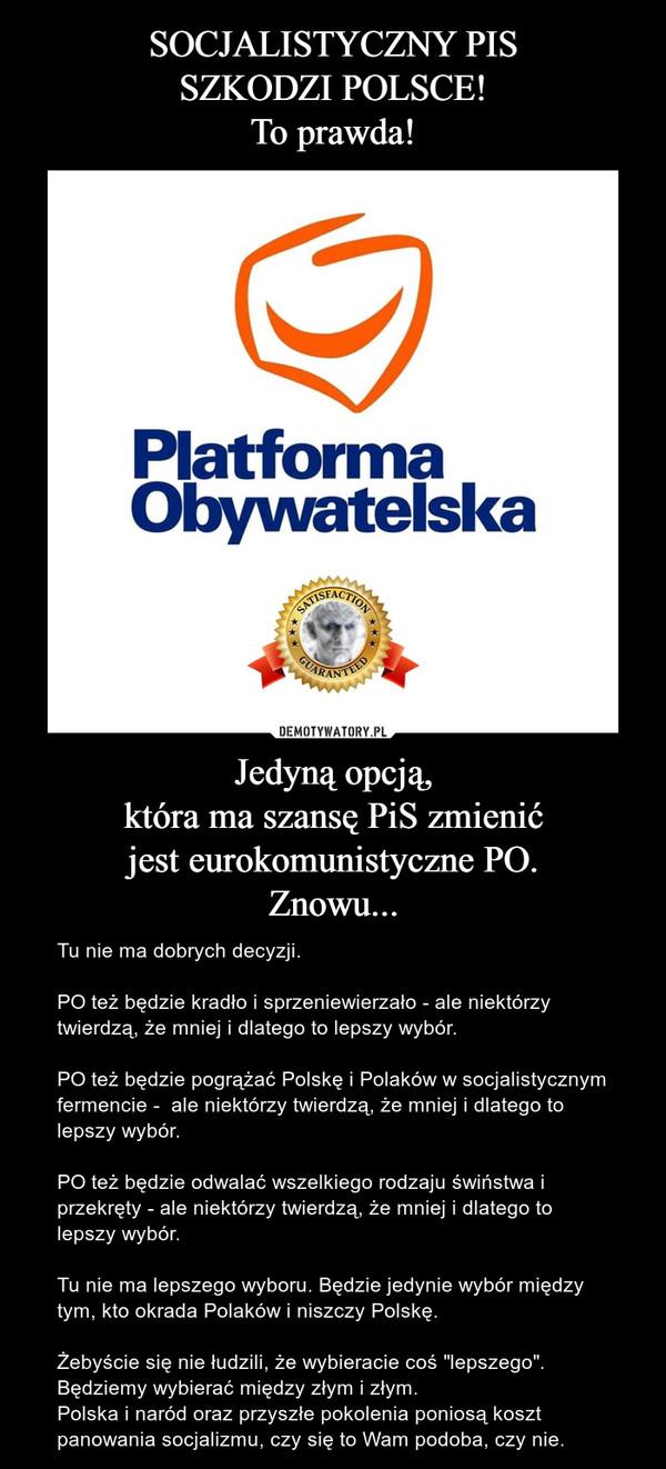"""Jedyną opcją,która ma szansę PiS zmienićjest eurokomunistyczne PO.Znowu... – Tu nie ma dobrych decyzji.PO też będzie kradło i sprzeniewierzało - ale niektórzy twierdzą, że mniej i dlatego to lepszy wybór.PO też będzie pogrążać Polskę i Polaków w socjalistycznym fermencie -  ale niektórzy twierdzą, że mniej i dlatego to lepszy wybór.PO też będzie odwalać wszelkiego rodzaju świństwa i przekręty - ale niektórzy twierdzą, że mniej i dlatego to lepszy wybór.Tu nie ma lepszego wyboru. Będzie jedynie wybór między tym, kto okrada Polaków i niszczy Polskę.Żebyście się nie łudzili, że wybieracie coś """"lepszego"""".Będziemy wybierać między złym i złym.Polska i naród oraz przyszłe pokolenia poniosą koszt panowania socjalizmu, czy się to Wam podoba, czy nie."""