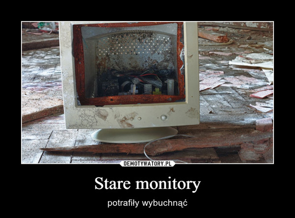 Stare monitory – potrafiły wybuchnąć