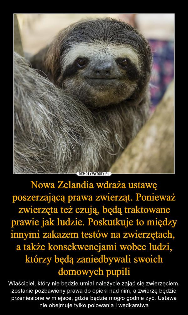 Nowa Zelandia wdraża ustawę poszerzającą prawa zwierząt. Ponieważ zwierzęta też czują, będą traktowane prawie jak ludzie. Poskutkuje to między innymi zakazem testów na zwierzętach, a także konsekwencjami wobec ludzi, którzy będą zaniedbywali swoich domowych pupili – Właściciel, który nie będzie umiał należycie zająć się zwierzęciem, zostanie pozbawiony prawa do opieki nad nim, a zwierzę będzie przeniesione w miejsce, gdzie będzie mogło godnie żyć. Ustawa nie obejmuje tylko polowania i wędkarstwa