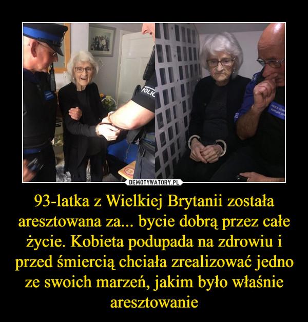 93-latka z Wielkiej Brytanii została aresztowana za... bycie dobrą przez całe życie. Kobieta podupada na zdrowiu i przed śmiercią chciała zrealizować jedno ze swoich marzeń, jakim było właśnie aresztowanie –