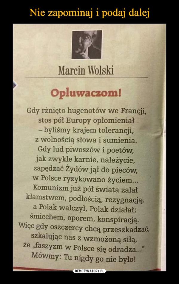 –  Marcin WolskiOpluwaczom!Gdy rżnięto hugenotów we Francji,stos pół Europy opłomieniał-byliśmy krajem tolerancji,z wolnością słowa i sumienia.Gdy lud piwoszów i poetów,jak zwykle karnie, należycie,zapędzać żydów jął do pieców,w Polsce ryzykowano życiem...Komunizm już pół świata zalałkłamstwem, podłością, rezygnacją,a Polak walczył, Polak działał;śsmiechem, oporem, konspiracją.Więc gdy oszczercy chcą przeszkadzać,szkalując nas z wzmożoną siłą,że ,faszyzm w Polsce się odradza...Mówmy: Tu nigdy go nie było!