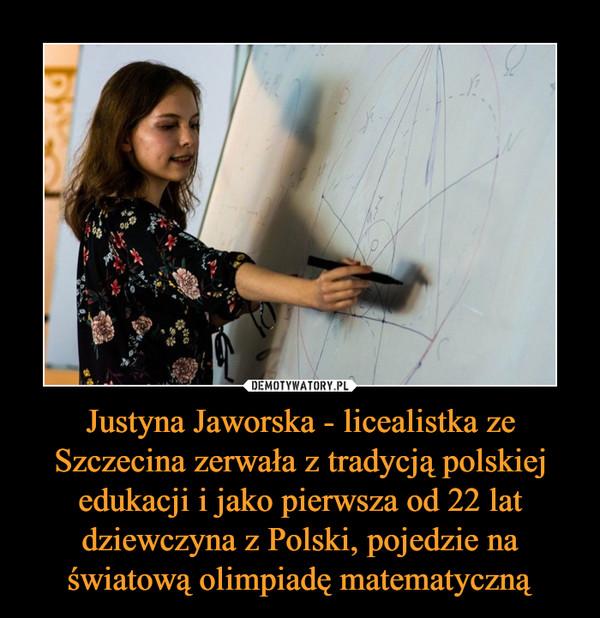 Justyna Jaworska - licealistka ze Szczecina zerwała z tradycją polskiej edukacji i jako pierwsza od 22 lat dziewczyna z Polski, pojedzie na światową olimpiadę matematyczną –