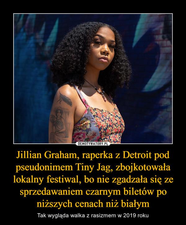 Jillian Graham, raperka z Detroit pod pseudonimem Tiny Jag, zbojkotowała lokalny festiwal, bo nie zgadzała się ze sprzedawaniem czarnym biletów po niższych cenach niż białym – Tak wygląda walka z rasizmem w 2019 roku