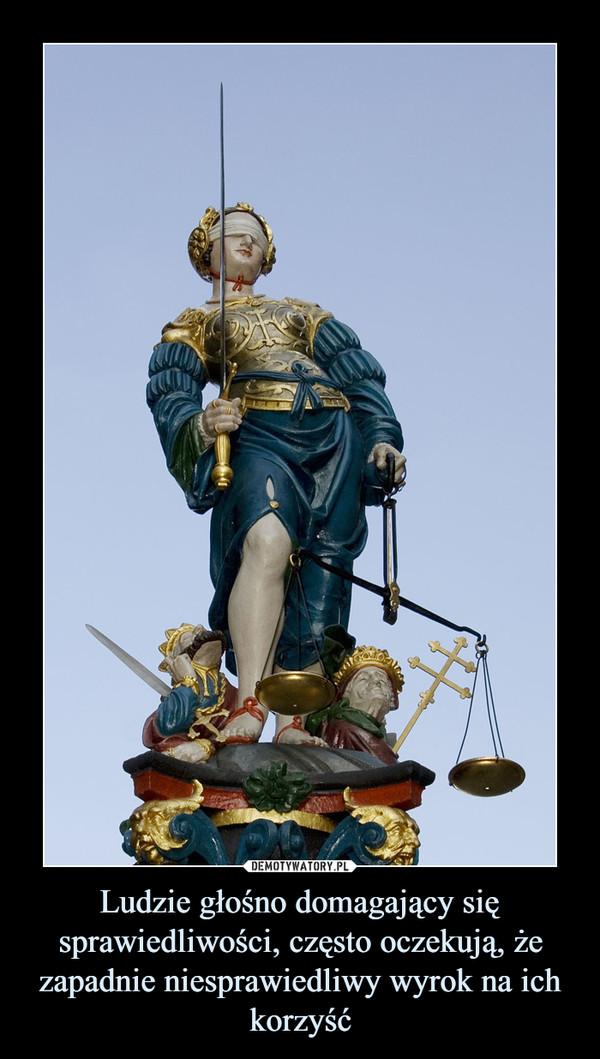 Ludzie głośno domagający się sprawiedliwości, często oczekują, że zapadnie niesprawiedliwy wyrok na ich korzyść –
