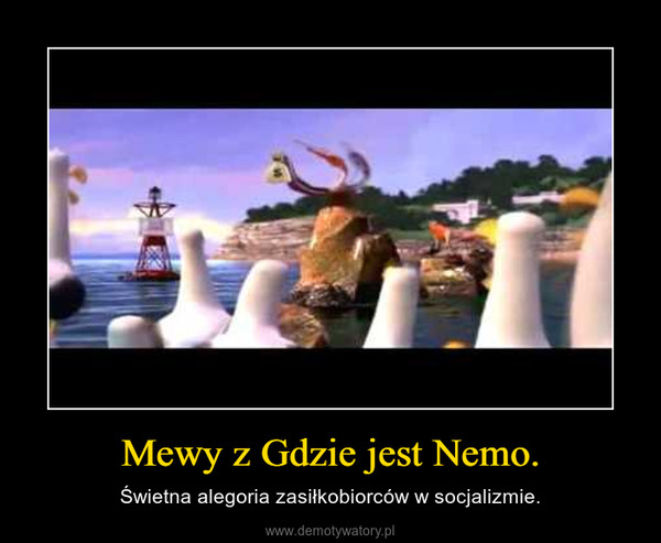 Mewy z Gdzie jest Nemo. – Świetna alegoria zasiłkobiorców w socjalizmie.