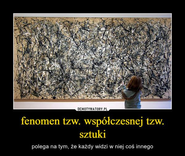 fenomen tzw. współczesnej tzw. sztuki – polega na tym, że każdy widzi w niej coś innego