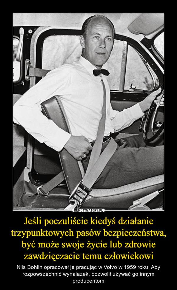 Jeśli poczuliście kiedyś działanie trzypunktowych pasów bezpieczeństwa, być może swoje życie lub zdrowie zawdzięczacie temu człowiekowi – Nils Bohlin opracował je pracując w Volvo w 1959 roku. Aby rozpowszechnić wynalazek, pozwolił używać go innym producentom