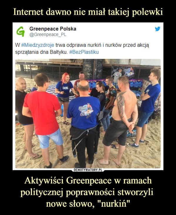 """Aktywiści Greenpeace w ramach politycznej poprawności stworzyli nowe słowo, """"nurkiń"""" –  Greenpeace Polska@Greenpeace_PL W #Miedzyzdroje trwa odprawa nurkiń i nurków przed akcją sprzątania dna Bałtyku. #BezPlastiku"""