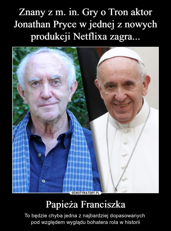 Papieża Franciszka – To będzie chyba jedna z najbardziej dopasowanych pod względem wyglądu bohatera rola w historii