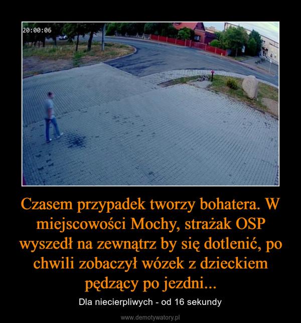 Czasem przypadek tworzy bohatera. W miejscowości Mochy, strażak OSP wyszedł na zewnątrz by się dotlenić, po chwili zobaczył wózek z dzieckiem pędzący po jezdni... – Dla niecierpliwych - od 16 sekundy